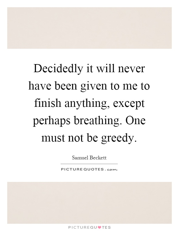 Decidedly it will never have been given to me to finish anything, except perhaps breathing. One must not be greedy Picture Quote #1