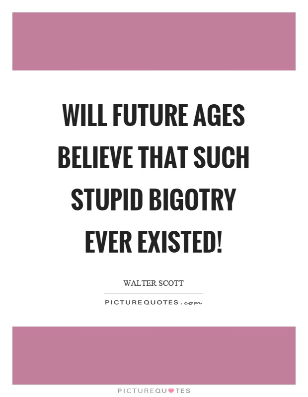 Will future ages believe that such stupid bigotry ever existed! Picture Quote #1