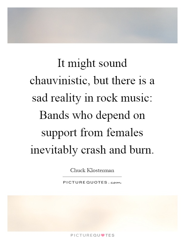 It might sound chauvinistic, but there is a sad reality in rock music: Bands who depend on support from females inevitably crash and burn Picture Quote #1
