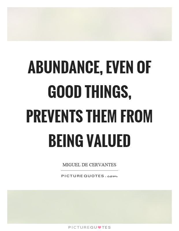 Abundance, even of good things, prevents them from being valued Picture Quote #1