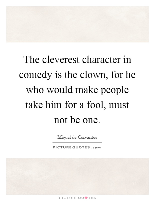 The cleverest character in comedy is the clown, for he who would make people take him for a fool, must not be one Picture Quote #1