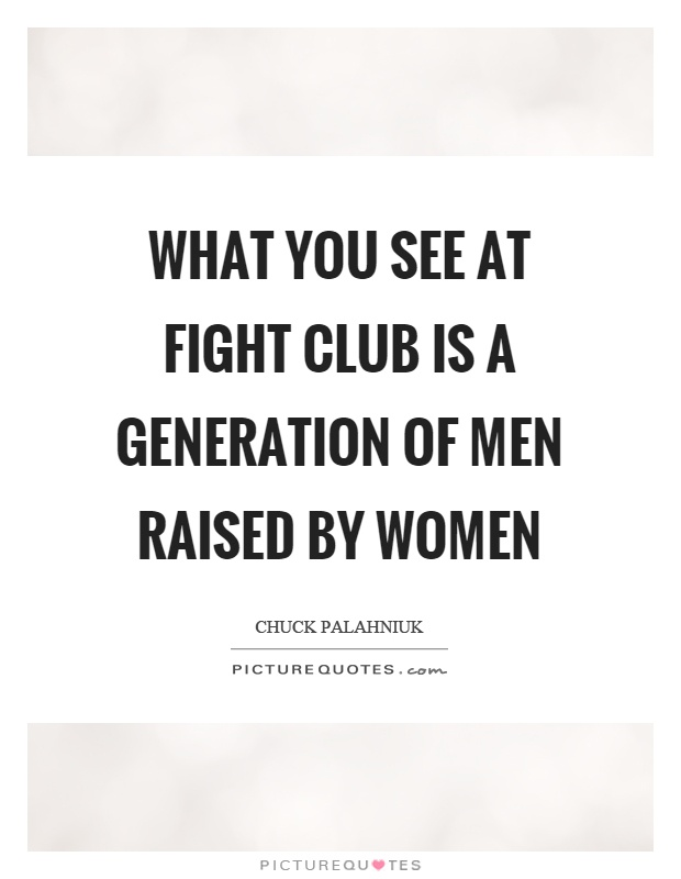 What you see at fight club is a generation of men raised by women Picture Quote #1