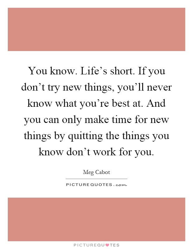 You know. Life's short. If you don't try new things, you'll never know what you're best at. And you can only make time for new things by quitting the things you know don't work for you Picture Quote #1