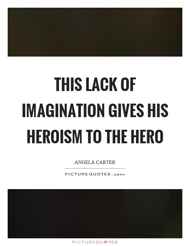 This lack of imagination gives his heroism to the hero Picture Quote #1