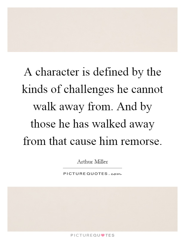 A character is defined by the kinds of challenges he cannot walk away from. And by those he has walked away from that cause him remorse Picture Quote #1