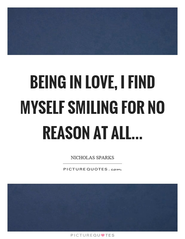 Being in love, I find myself smiling for no reason at all Picture Quote #1
