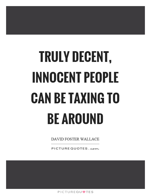 Truly decent, innocent people can be taxing to be around Picture Quote #1