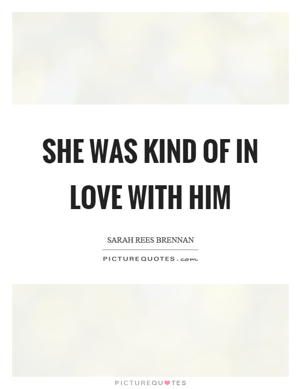 She was kind of in love with him Picture Quote #1