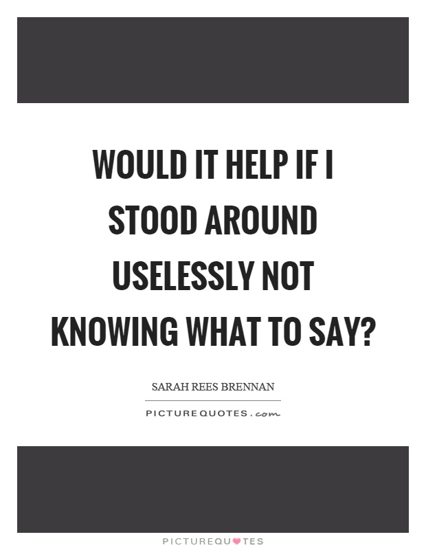 Would it help if I stood around uselessly not knowing what to say? Picture Quote #1