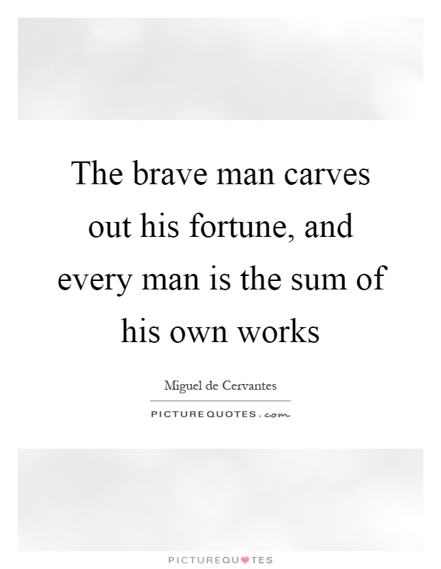 The brave man carves out his fortune, and every man is the sum of his own works Picture Quote #1