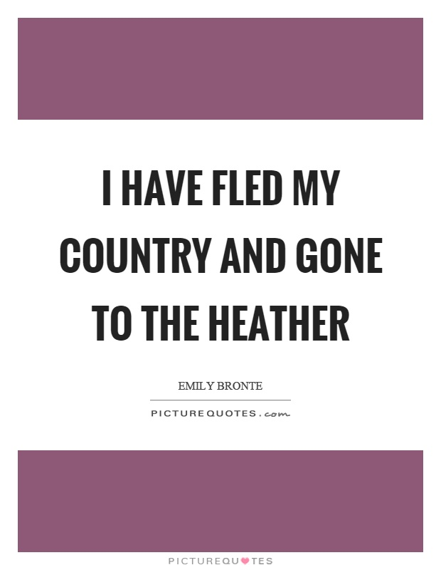 I have fled my country and gone to the heather Picture Quote #1