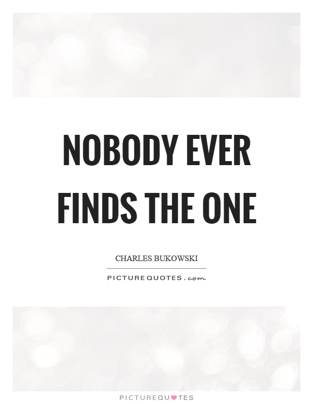 Nobody ever finds the one Picture Quote #1