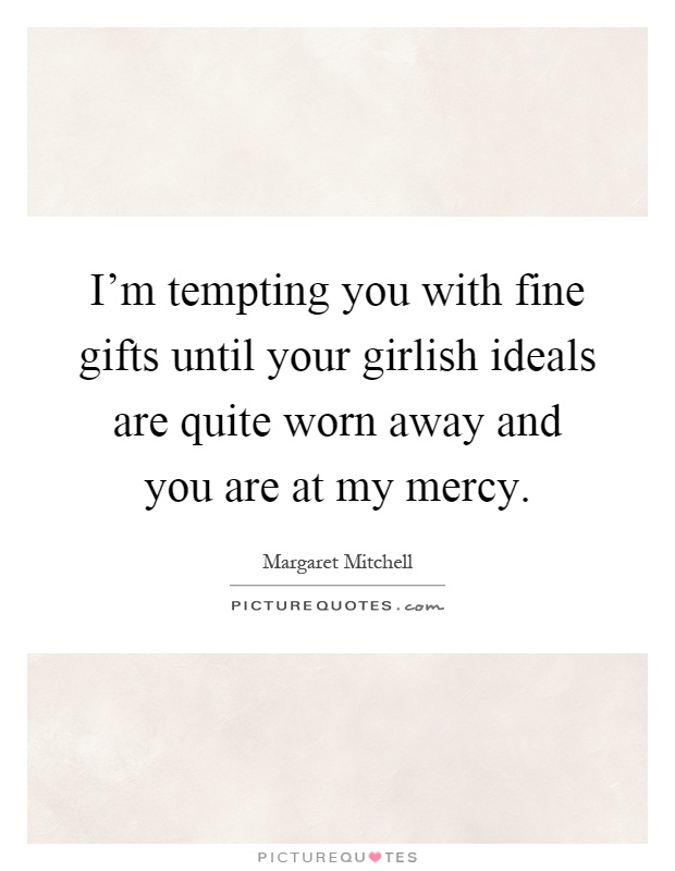 I'm tempting you with fine gifts until your girlish ideals are quite worn away and you are at my mercy Picture Quote #1