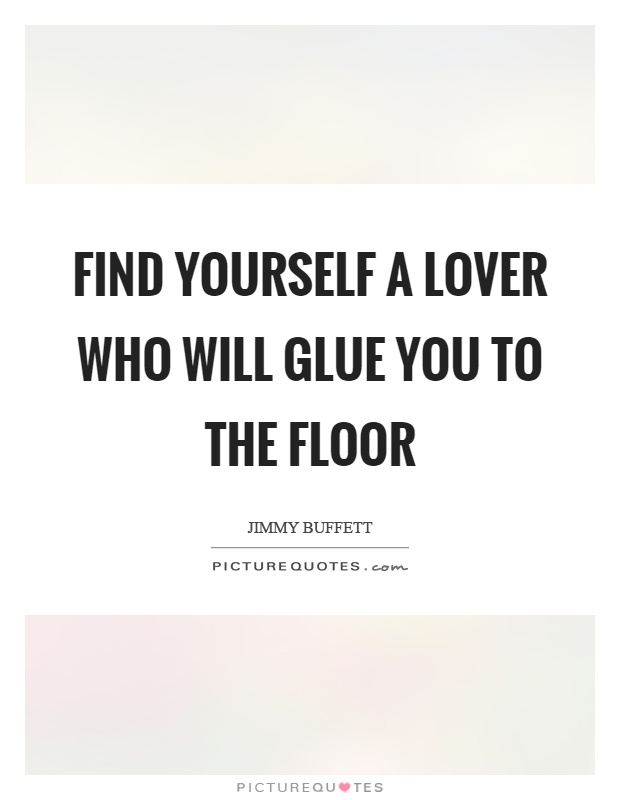 Find yourself a lover who will glue you to the floor Picture Quote #1