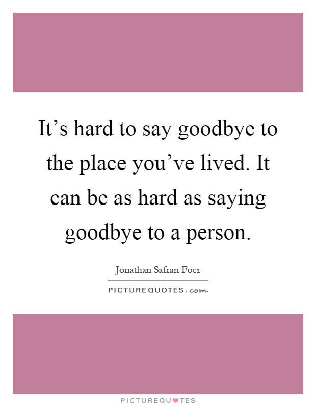 It's hard to say goodbye to the place you've lived. It can be as hard as saying goodbye to a person Picture Quote #1