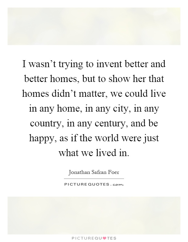I wasn't trying to invent better and better homes, but to show her that homes didn't matter, we could live in any home, in any city, in any country, in any century, and be happy, as if the world were just what we lived in Picture Quote #1
