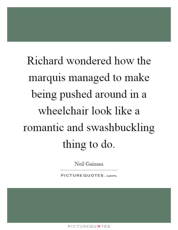 Richard wondered how the marquis managed to make being pushed around in a wheelchair look like a romantic and swashbuckling thing to do Picture Quote #1