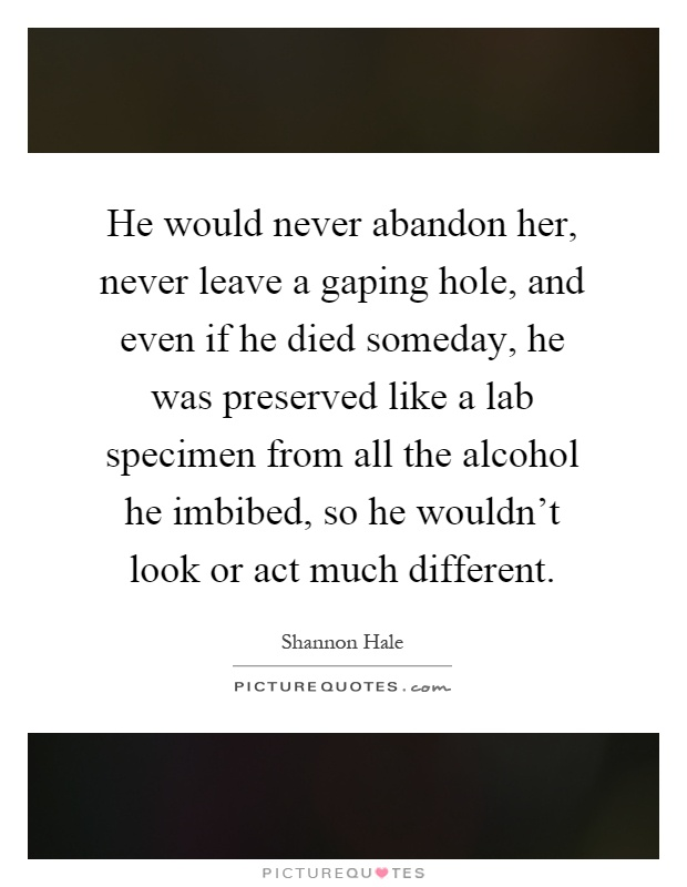 He would never abandon her, never leave a gaping hole, and even if he died someday, he was preserved like a lab specimen from all the alcohol he imbibed, so he wouldn't look or act much different Picture Quote #1
