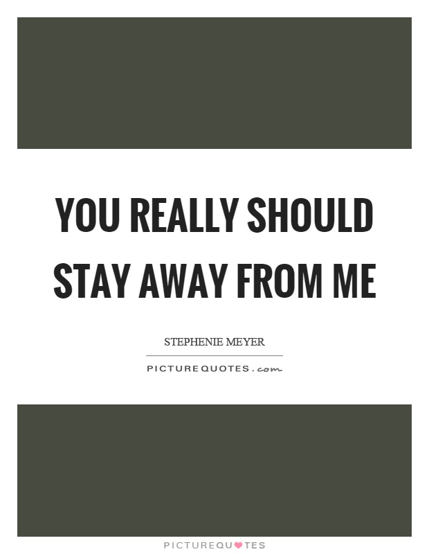 You really should stay away from me Picture Quote #1