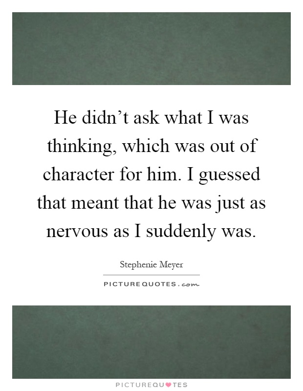He didn't ask what I was thinking, which was out of character for him. I guessed that meant that he was just as nervous as I suddenly was Picture Quote #1