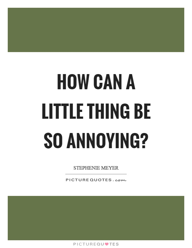 How can a little thing be so annoying? Picture Quote #1