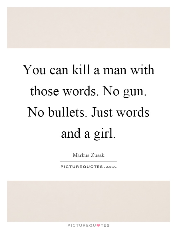 You can kill a man with those words. No gun. No bullets. Just words and a girl Picture Quote #1