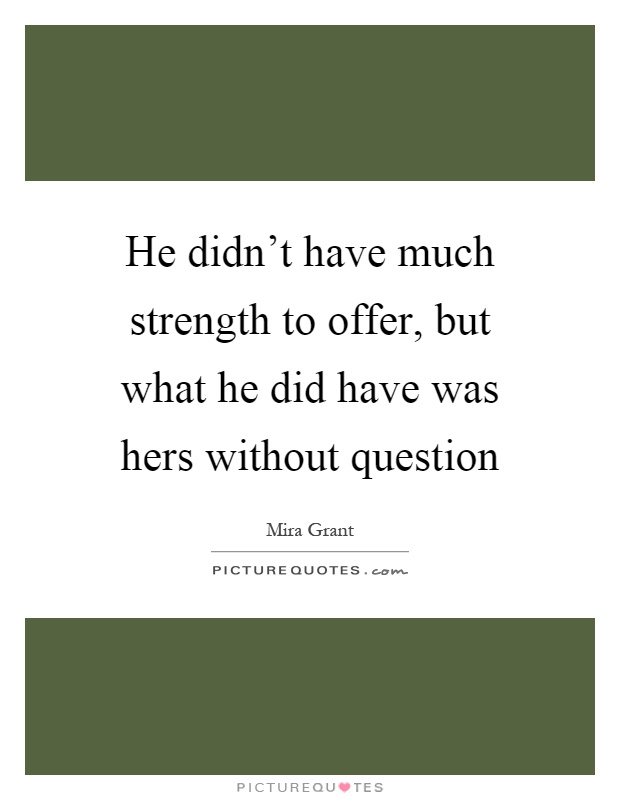 He didn't have much strength to offer, but what he did have was hers without question Picture Quote #1