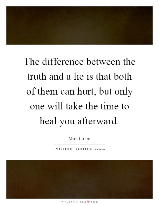 The difference between the truth and a lie is that both of them can hurt, but only one will take the time to heal you afterward Picture Quote #1