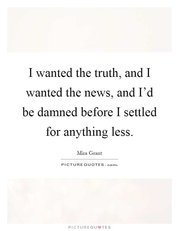 I wanted the truth, and I wanted the news, and I'd be damned before I settled for anything less Picture Quote #1