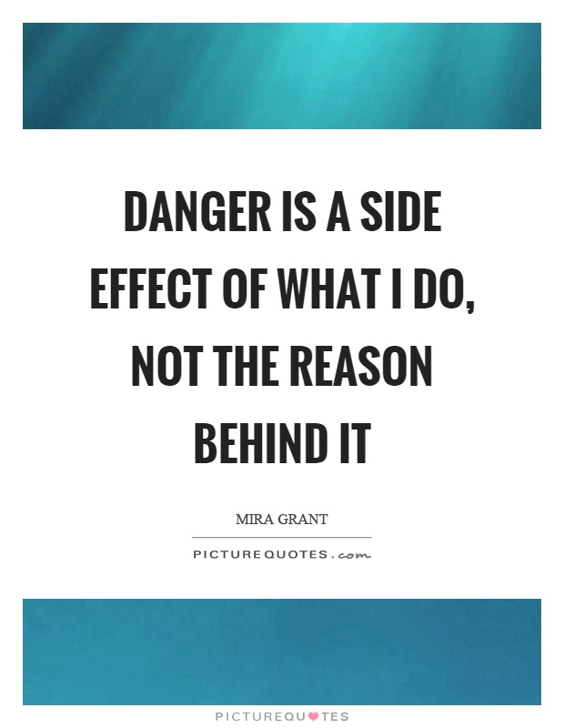 Danger is a side effect of what I do, not the reason behind it Picture Quote #1