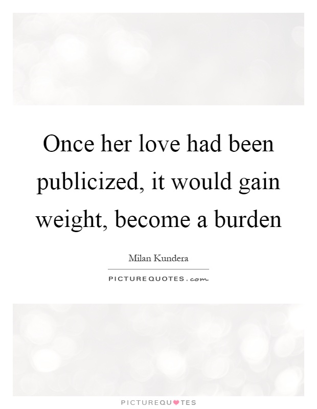 Once her love had been publicized, it would gain weight, become a burden Picture Quote #1