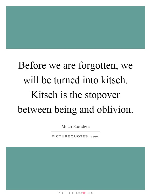 Before we are forgotten, we will be turned into kitsch. Kitsch is the stopover between being and oblivion Picture Quote #1