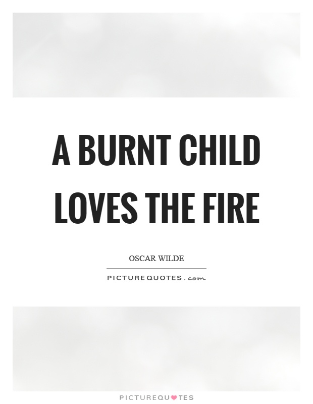 A burnt child loves the fire Picture Quote #1
