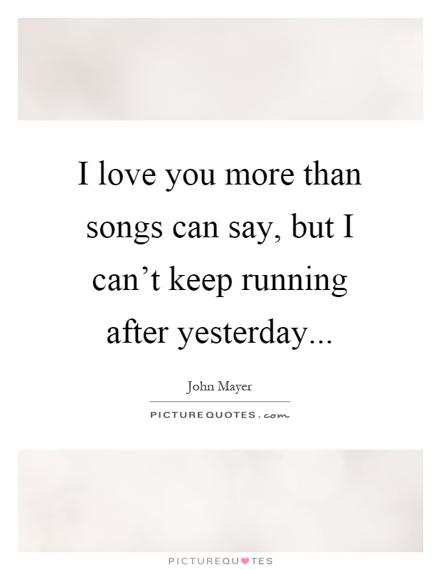 I love you more than songs can say, but I can't keep running after yesterday Picture Quote #1