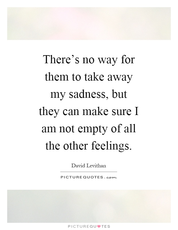 There's no way for them to take away my sadness, but they can make sure I am not empty of all the other feelings Picture Quote #1