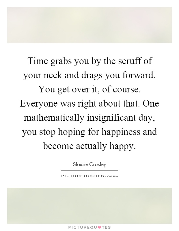 Time grabs you by the scruff of your neck and drags you forward. You get over it, of course. Everyone was right about that. One mathematically insignificant day, you stop hoping for happiness and become actually happy Picture Quote #1