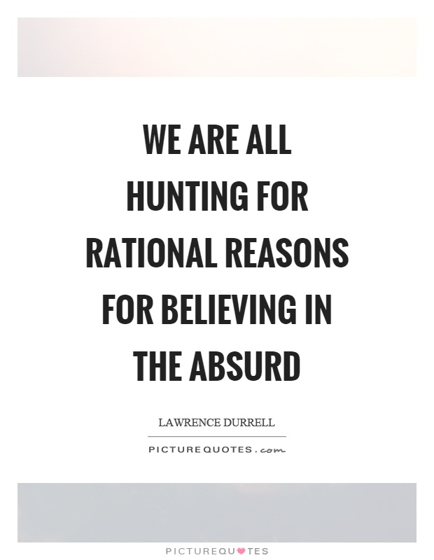We are all hunting for rational reasons for believing in the absurd Picture Quote #1