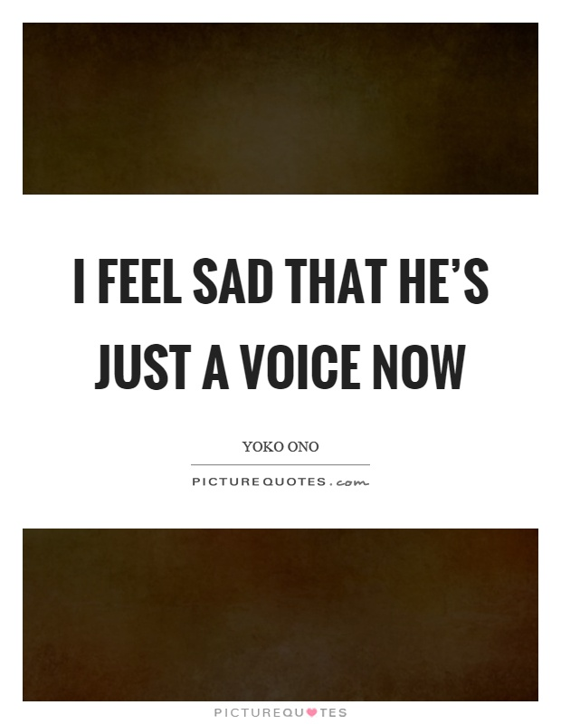 I feel sad that he's just a voice now Picture Quote #1