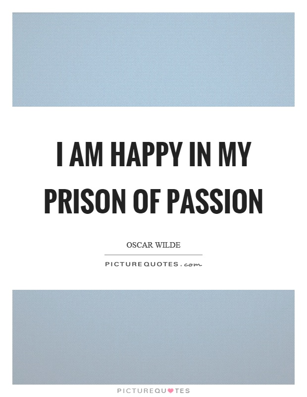 I am happy in my prison of passion Picture Quote #1