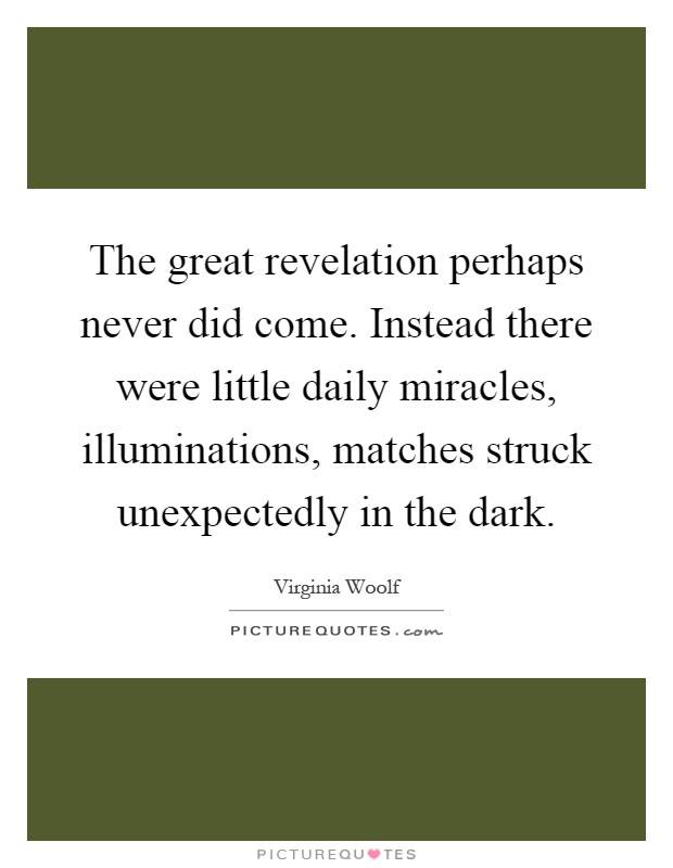 The great revelation perhaps never did come. Instead there were little daily miracles, illuminations, matches struck unexpectedly in the dark Picture Quote #1
