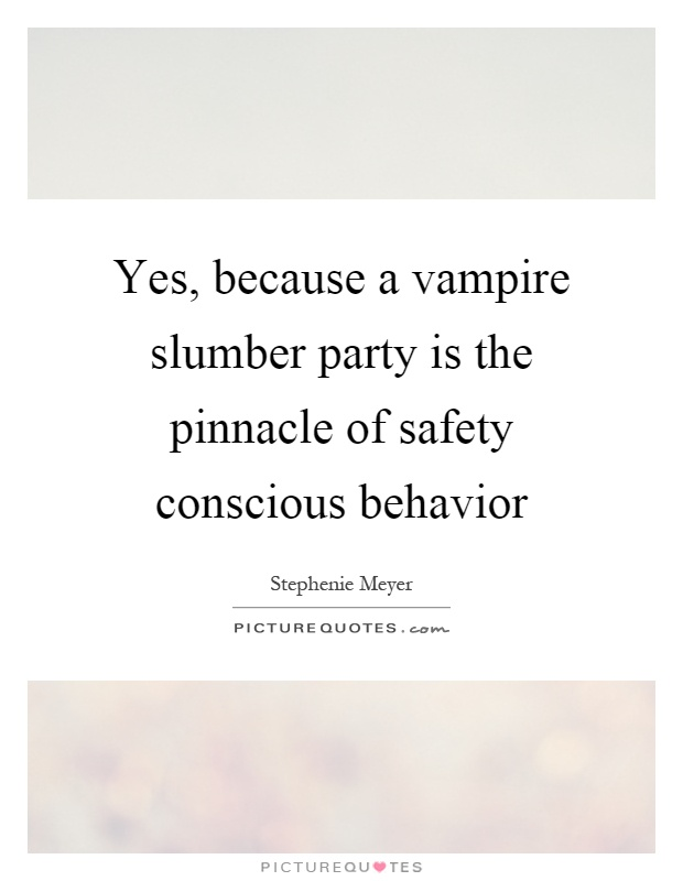 Yes, because a vampire slumber party is the pinnacle of safety conscious behavior Picture Quote #1