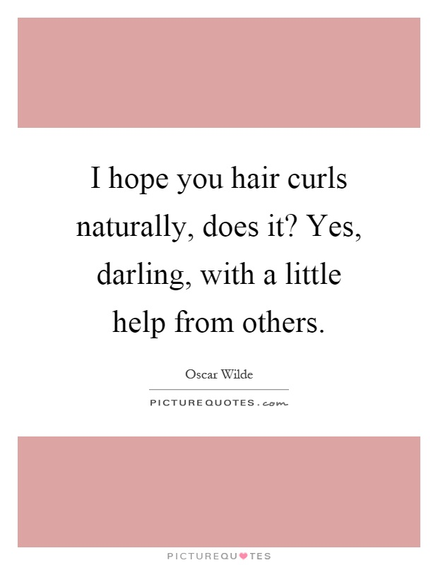 I hope you hair curls naturally, does it? Yes, darling, with a little help from others Picture Quote #1