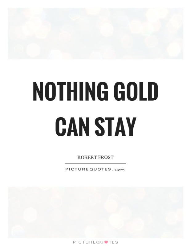 nothing gold can stay in the The beauty of finding theme in poetry is being able to discuss it with someone else plan your 60 minutes lesson in english / language arts or poetry with helpful tips from dana patton.