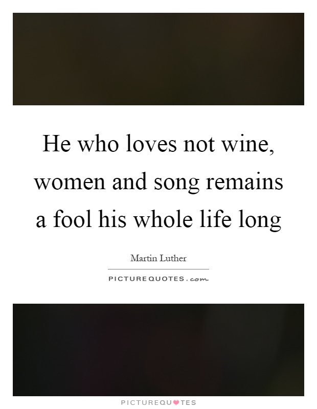 He who loves not wine, women and song remains a fool his whole life long Picture Quote #1