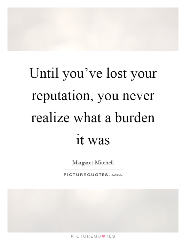 Until you've lost your reputation, you never realize what a burden it was Picture Quote #1