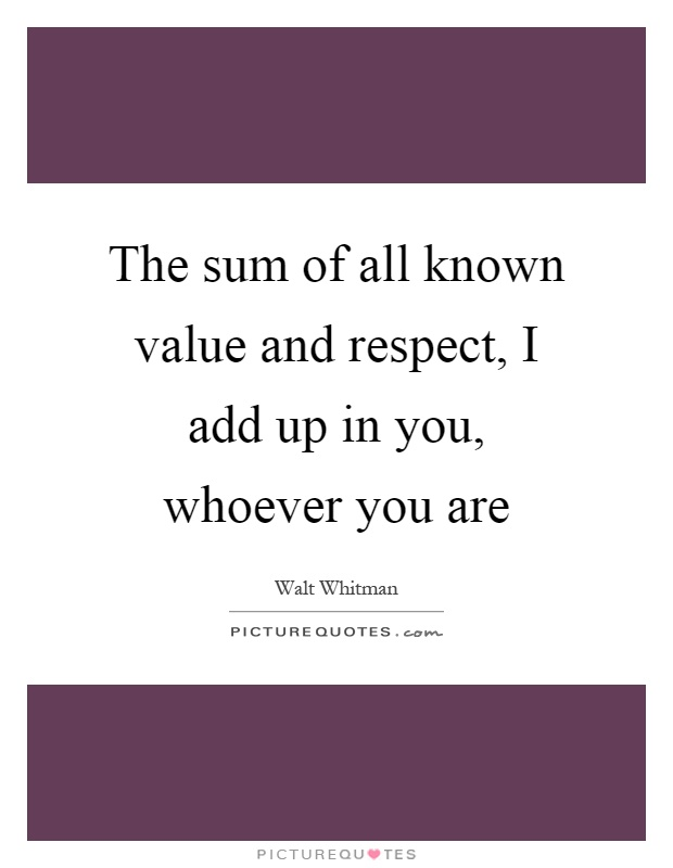 The sum of all known value and respect, I add up in you, whoever you are Picture Quote #1