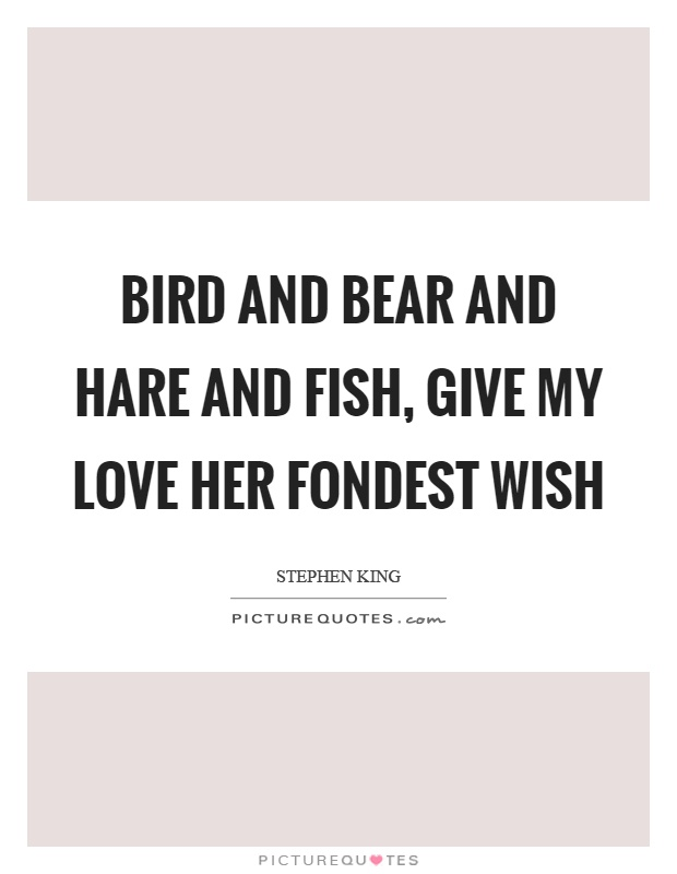 Bird and bear and hare and fish, give my love her fondest wish Picture Quote #1