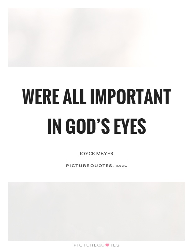 Were all important in god's eyes Picture Quote #1