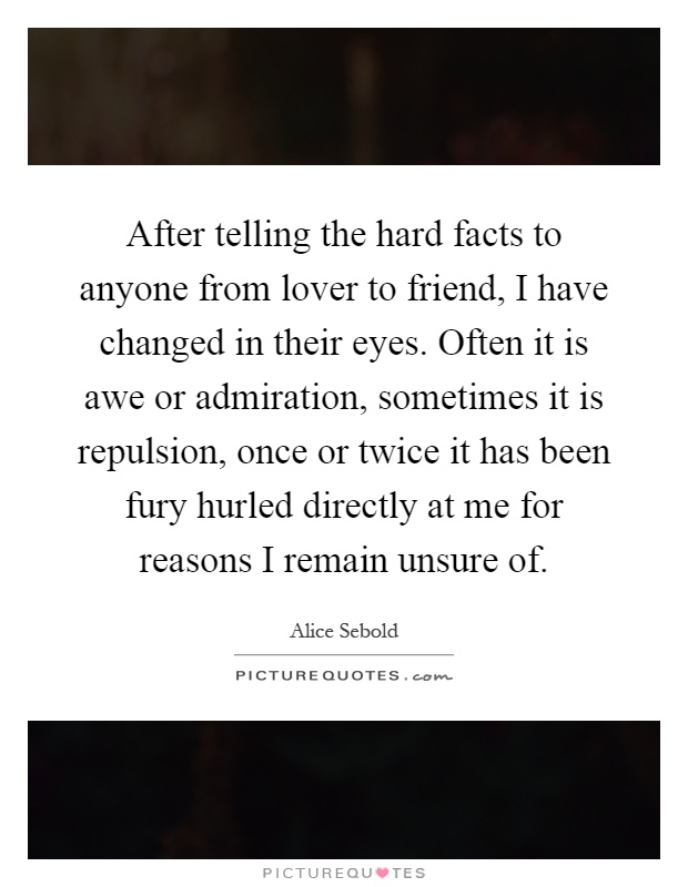 After telling the hard facts to anyone from lover to friend, I have changed in their eyes. Often it is awe or admiration, sometimes it is repulsion, once or twice it has been fury hurled directly at me for reasons I remain unsure of Picture Quote #1