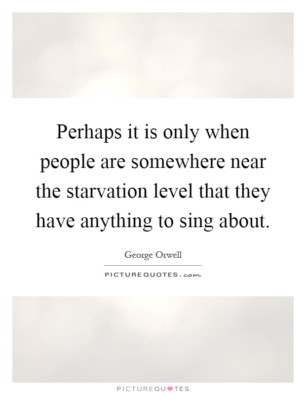 Perhaps it is only when people are somewhere near the starvation level that they have anything to sing about Picture Quote #1